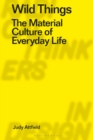Wild Things : The Material Culture of Everyday Life - Book