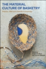 The Material Culture of Basketry : Practice, Skill and Embodied Knowledge - Book