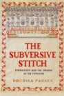 The Subversive Stitch : Embroidery and the Making of the Feminine - Book
