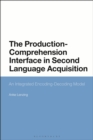 The Production-Comprehension Interface in Second Language Acquisition : An Integrated Encoding-Decoding Model - eBook