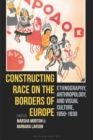 Constructing Race on the Borders of Europe : Ethnography, Anthropology, and Visual Culture, 1850-1930 - eBook