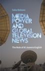 Media Power and Global Television News : The Role of Al Jazeera English - Book