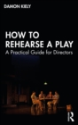 How to Rehearse a Play : A Practical Guide for Directors - eBook