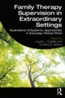 Family Therapy Supervision in Extraordinary Settings : Illustrations of Systemic Approaches in Everyday Clinical Work - eBook
