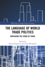 The Language of World Trade Politics : Unpacking the Terms of Trade - eBook