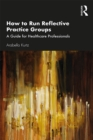 How to Run Reflective Practice Groups : A Guide for Healthcare Professionals - eBook