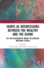 Saints as Intercessors between the Wealthy and the Divine : Art and Hagiography among the Medieval Merchant Classes - eBook