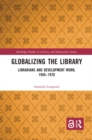 Globalizing the Library : Librarians and Development Work, 1945-1970 - eBook