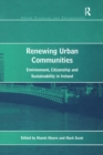 Renewing Urban Communities : Environment, Citizenship and Sustainability in Ireland - eBook