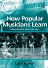 How Popular Musicians Learn : A Way Ahead for Music Education - eBook