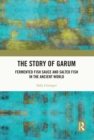The Story of Garum : Fermented Fish Sauce and Salted Fish in the Ancient World - eBook