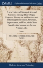 A new Universal History of Arts and Sciences, Shewing Their Origin, Progress, Theory, use and Practice, and Exhibiting the Invention, Structure, Improvement, and Uses, of the Most Considerable Instrum - Book