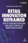 Retail Innovation Reframed : How to Transform Operations and Achieve Purpose-led Growth and Resilience - Book