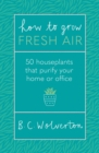 How To Grow Fresh Air : 50 Houseplants To Purify Your Home Or Office - eBook
