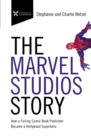 The Marvel Studios Story : How a Failing Comic Book Publisher Became a Hollywood Superhero - Book