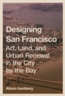 Designing San Francisco : Art, Land, and Urban Renewal in the City by the Bay - eBook