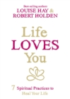 Life Loves You : 7 Spiritual Practices to Heal Your Life - eBook