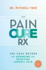The Pain Cure Rx : The Yass Method for Diagnosing and Resolving Chronic Pain - eBook
