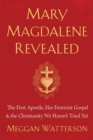 Mary Magdalene Revealed : The First Apostle, Her Feminist Gospel & the Christianity We Haven't Tried Yet - eBook