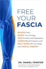 Free Your Fascia : Relieve Pain, Boost Your Energy, Ease Anxiety and Depression, Lower Blood Pressure, and Melt Years Off Your Body with Fascia Therapy - eBook