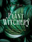 Plant Witchery : Discover the Sacred Language, Wisdom, and Magic of 200 Plants - Book