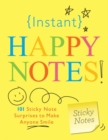 Instant Happy Notes : 101 Sticky Note Surprises to Make Anyone Smile - Book