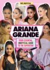 Ariana Grande 100% Unofficial : Your essential, unofficial guide to the superstar - Book