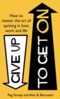 Give Up to Get On : How to master the art of quitting in love, work and life - eBook