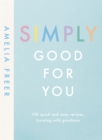 Simply Good For You : 100 quick and easy recipes, bursting with goodness - eBook