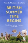 British Summer Time Begins : The School Summer Holidays 1930-1980 - eBook
