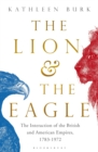 The Lion and the Eagle : The Interaction of the British and American Empires 1783-1972 - Book