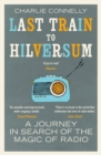 Last Train to Hilversum : A journey in search of the magic of radio - Book