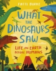 What the Dinosaurs Saw : Life on Earth Before Humans - Book