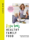 Lizzie Loves Healthy Family Food : Delicious and Nutritious Meals You ll All Enjoy - eBook