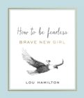 Brave New Girl : How to be Fearless - Book