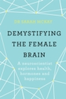 Demystifying The Female Brain : A neuroscientist explores health, hormones and happiness - Book