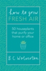 How To Grow Fresh Air : 50 Houseplants To Purify Your Home Or Office - Book