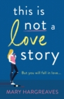 This Is Not A Love Story : Hilarious and heartwarming: the only book you need to read this summer! - eBook