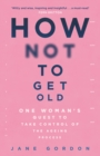 How Not To Get Old : One Woman's Quest to Take Control of the Ageing Process - Book