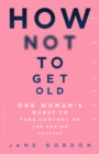 How Not To Get Old : One Woman s Quest to Take Control of the Ageing Process - eBook