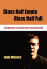 Glass Half-Empty, Glass Half-Full : How Asperger's Syndrome Changed My Life - Book
