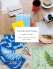 A Year Between Friends : Crafts, Recipes, Letters, and Stories - Book