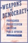Weapons of Democracy : Propaganda, Progressivism, and American Public Opinion - Book
