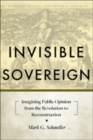 Invisible Sovereign : Imagining Public Opinion from the Revolution to Reconstruction - Book