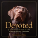 Devoted : 38 Extraordinary Tales of Love, Loyalty, and Life With Dogs - Book