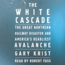 The White Cascade : The Great Northern Railway Disaster and America's Deadliest Avalanche - eAudiobook
