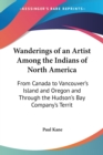 Wanderings Of An Artist Among The Indians Of North America: From Canada To Vancouver's Island And Oregon And Through The Hudson's Bay Company's Territ - Book