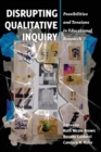Disrupting Qualitative Inquiry : Possibilities and Tensions in Educational Research - Book