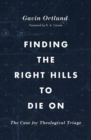 Finding the Right Hills to Die On : The Case for Theological Triage - Book