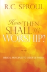 How Then Shall We Worship? : Biblical Principles to Guide Us Today - eBook